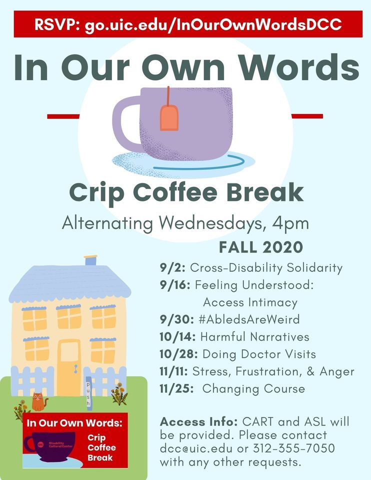 On a light blue background, there is bold gray lettering and an icon of a purple mug with an orange tea tab hanging over the side. Across the top is a red banner with te RSVP link. At the lower left is a small image of DCC House (yellow and purple with a lawn and a small orange cat) and the In Our Own Words logo. At the lower right is a list of dates with topics and access info, in smaller gray lettering. In Our Own Words is a community gathering and intentional space for people who identify as disabled or are exploring their experience with disability. We define disability and disability experience broadly to include any kind of body or mind that doesn't fit into cultural norms about what a bodymind should be and do. And we welcome those in our community who think they may have a disability but aren't sure. Whether you have an official diagnosis or not, this space is yours. We ask that nondisabled folks respect that this is an intentional space for disabled people to build community with one another.